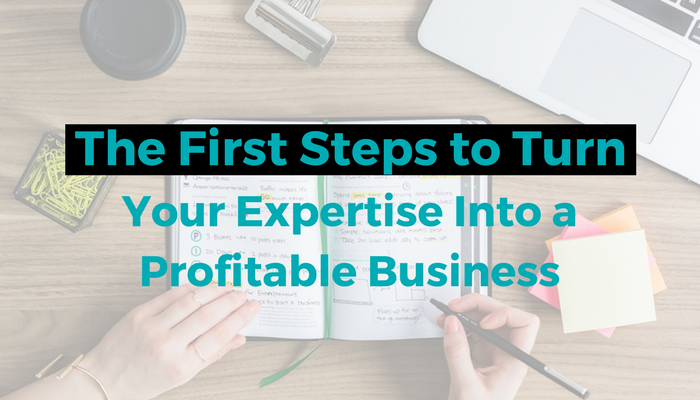 The First Steps to Turn Your Expertise Into a Profitable Business