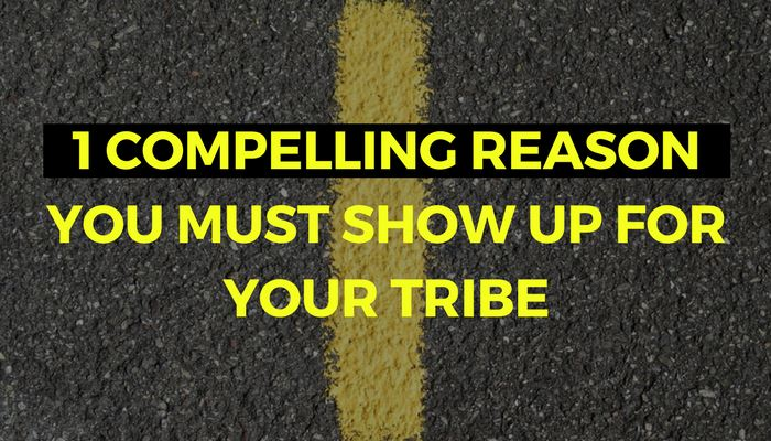 One Compelling Reason You Must Show Up For Your Tribe