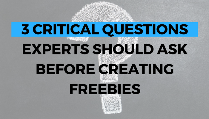 3 Critical Questions Experts Should Ask Before Creating Freebies