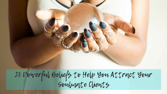 23 Powerful Beliefs to Help You Attract Soulmate Clients