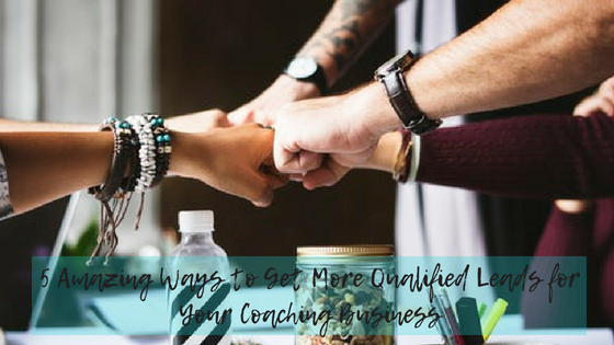 5 Amazing Ways to Get More Qualified Leads for Your Coaching Business