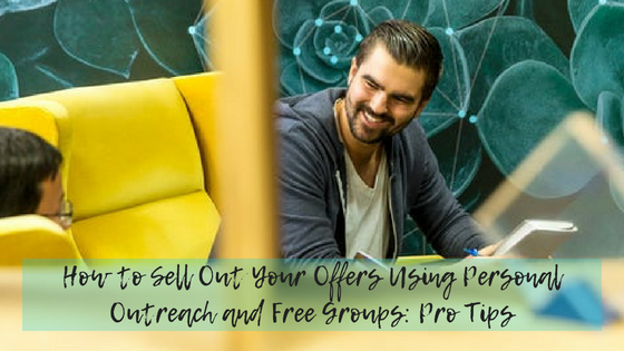 How to Sell Out Your Offers Using Personal Outreach and Free Groups: Pro Tips