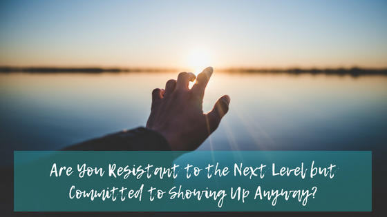 Are You Resistant to the Next Level but Committed to Showing Up Anyway?