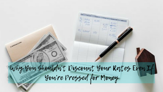 Why You Shouldn't Discount Your Rates Even If You're Pressed for Money